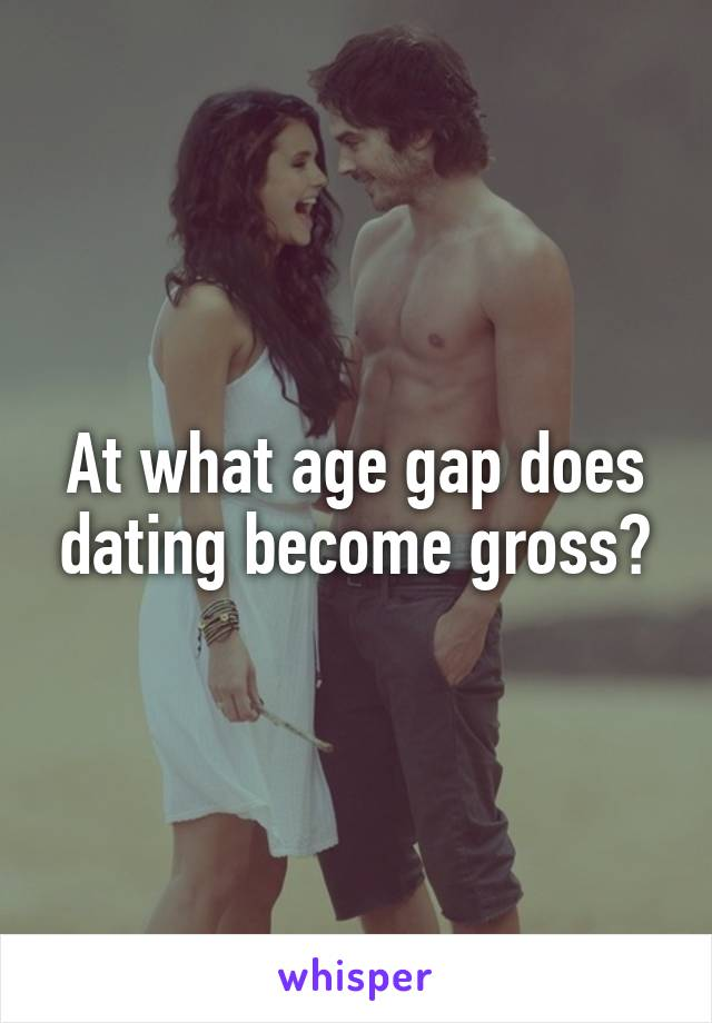 At what age gap does dating become gross?