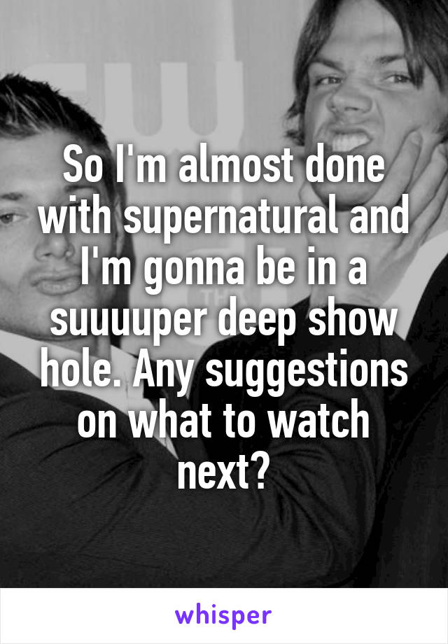 So I'm almost done with supernatural and I'm gonna be in a suuuuper deep show hole. Any suggestions on what to watch next?