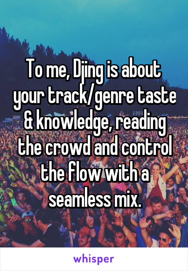 To me, Djing is about  your track/genre taste & knowledge, reading the crowd and control the flow with a seamless mix.