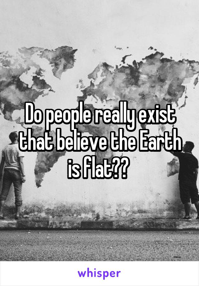 Do people really exist that believe the Earth is flat??