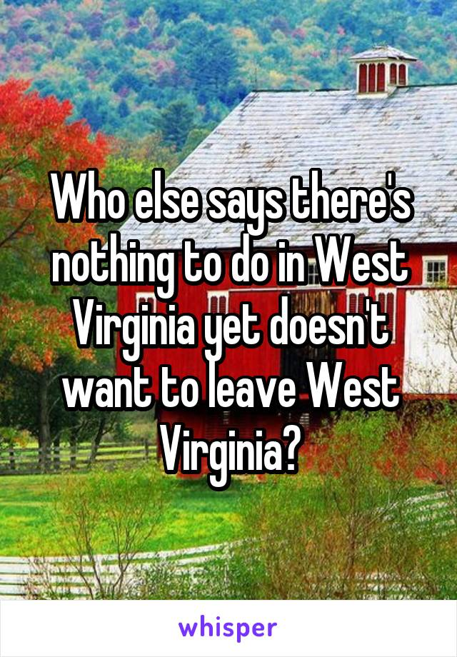 Who else says there's nothing to do in West Virginia yet doesn't want to leave West Virginia?