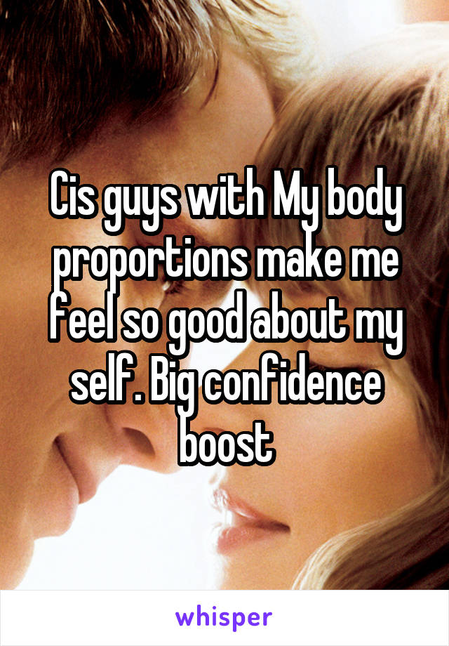 Cis guys with My body proportions make me feel so good about my self. Big confidence boost