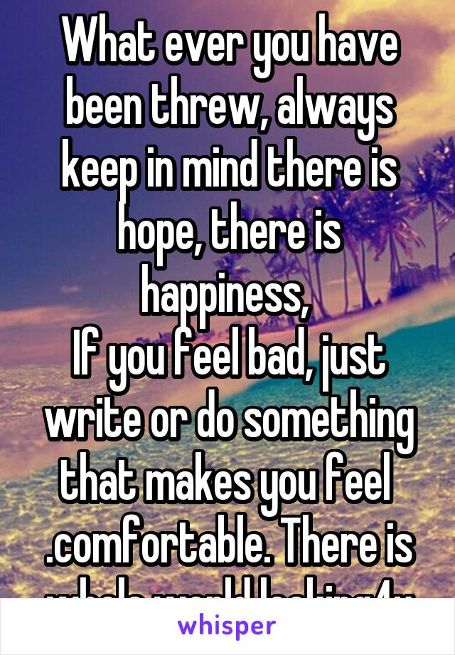 What ever you have been threw, always keep in mind there is hope, there is happiness,  If you feel bad, just write or do something that makes you feel  .comfortable. There is whole world looking4u