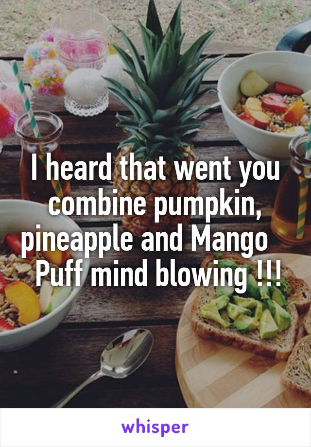 I heard that went you combine pumpkin, pineapple and Mango     Puff mind blowing !!!
