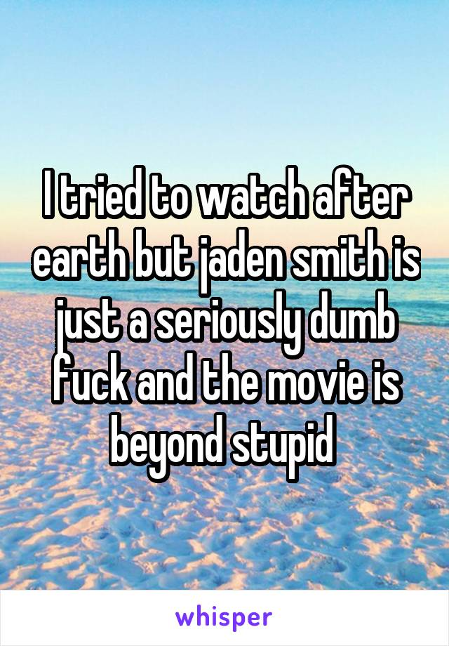 I tried to watch after earth but jaden smith is just a seriously dumb fuck and the movie is beyond stupid