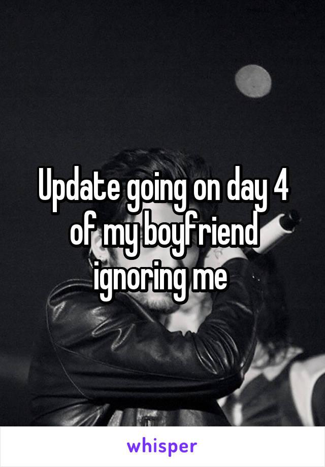 Update going on day 4 of my boyfriend ignoring me
