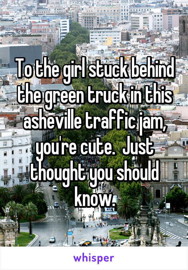 To the girl stuck behind the green truck in this asheville traffic jam, you're cute.  Just thought you should know.