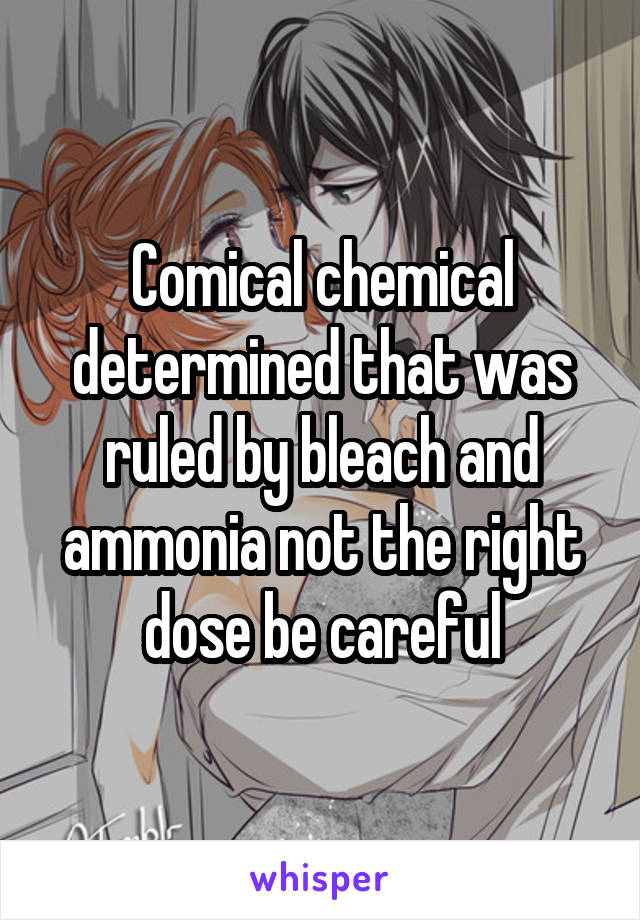 Comical chemical determined that was ruled by bleach and ammonia not the right dose be careful