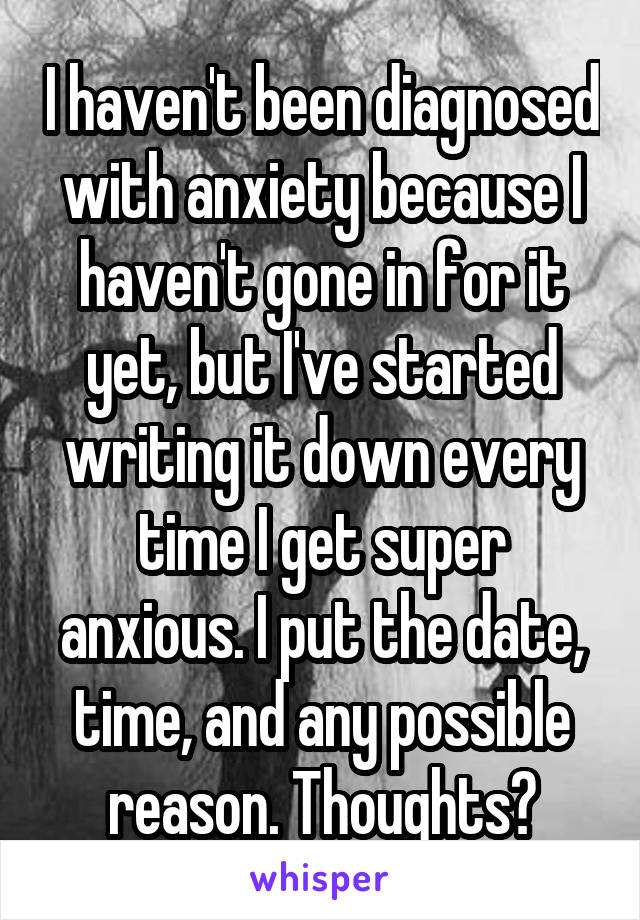 I haven't been diagnosed with anxiety because I haven't gone in for it yet, but I've started writing it down every time I get super anxious. I put the date, time, and any possible reason. Thoughts?