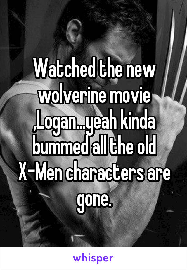 Watched the new wolverine movie ,Logan...yeah kinda bummed all the old X-Men characters are gone.