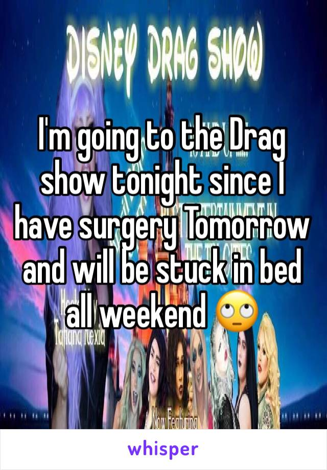 I'm going to the Drag show tonight since I have surgery Tomorrow and will be stuck in bed all weekend 🙄