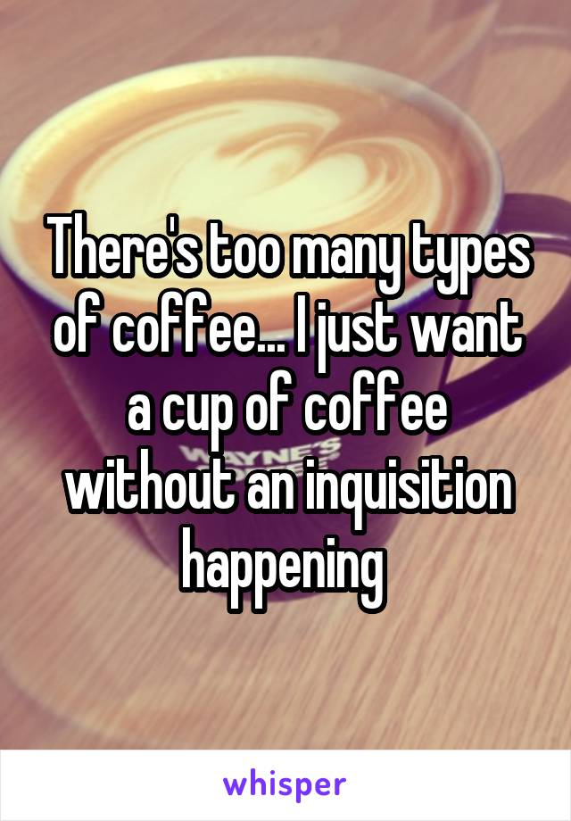 There's too many types of coffee... I just want a cup of coffee without an inquisition happening