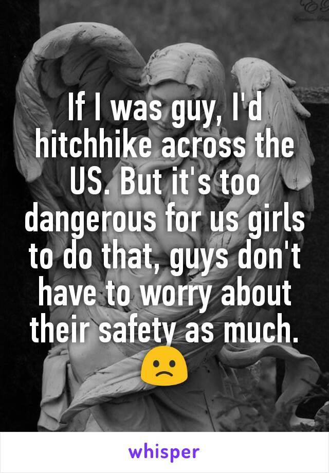 If I was guy, I'd hitchhike across the US. But it's too dangerous for us girls to do that, guys don't have to worry about their safety as much. 🙁