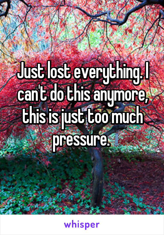 Just lost everything. I can't do this anymore, this is just too much pressure.
