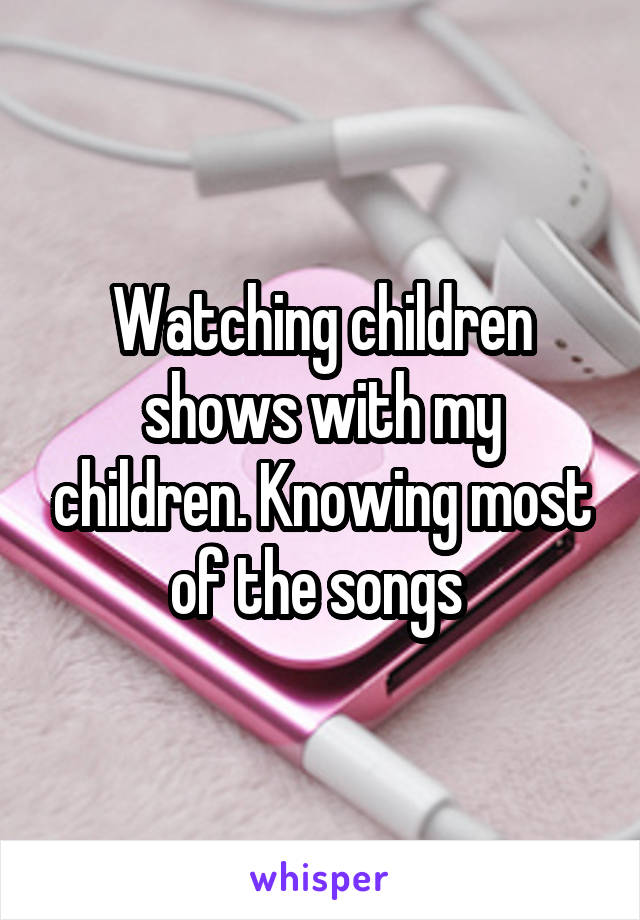 Watching children shows with my children. Knowing most of the songs
