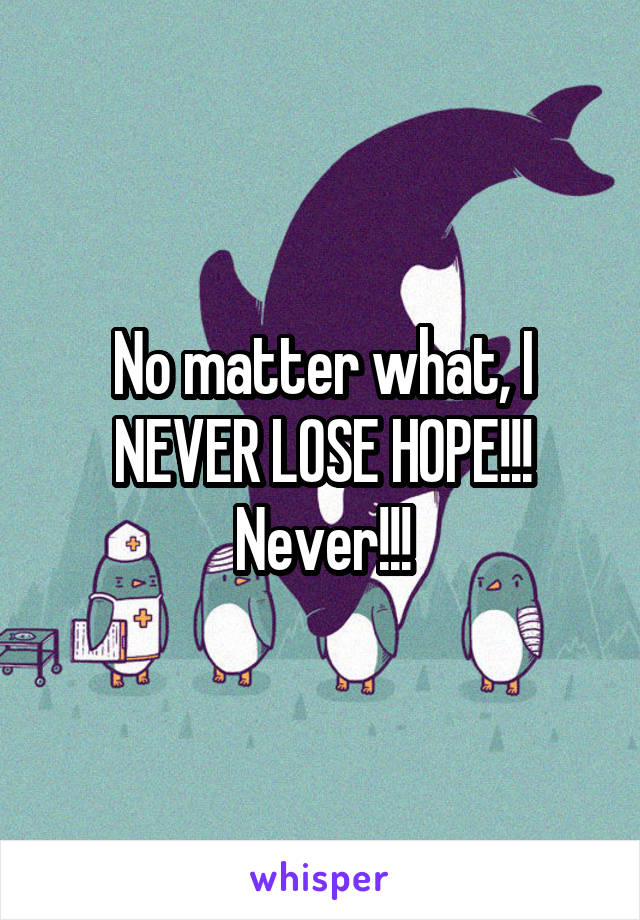 No matter what, I NEVER LOSE HOPE!!! Never!!!