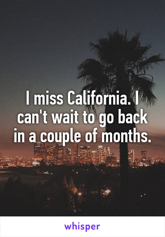 I miss California. I can't wait to go back in a couple of months.