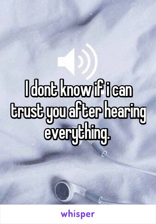 I dont know if i can trust you after hearing everything.