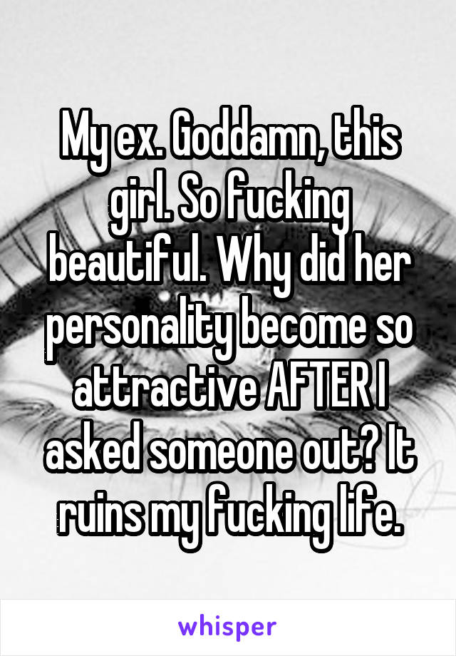 My ex. Goddamn, this girl. So fucking beautiful. Why did her personality become so attractive AFTER I asked someone out? It ruins my fucking life.