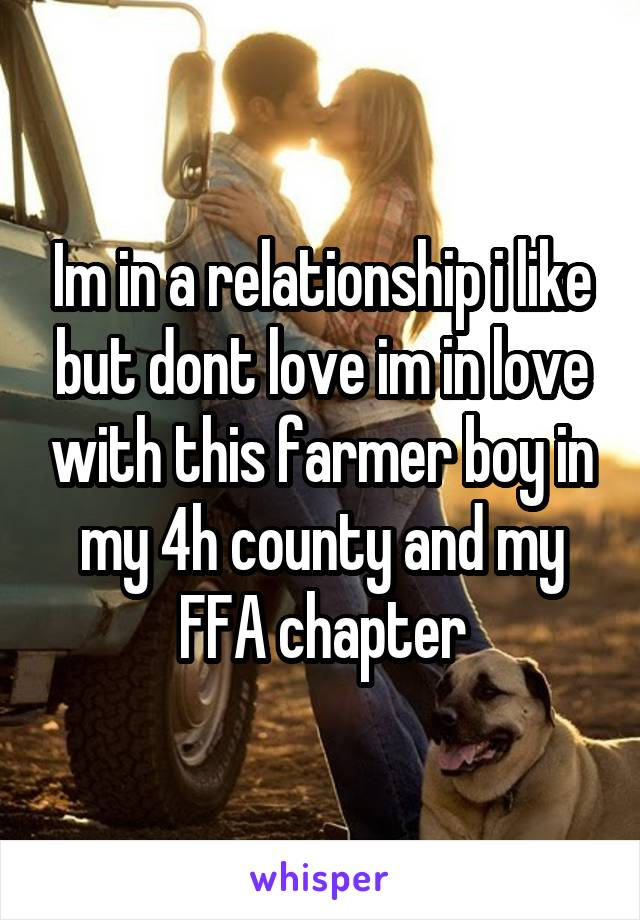 Im in a relationship i like but dont love im in love with this farmer boy in my 4h county and my FFA chapter
