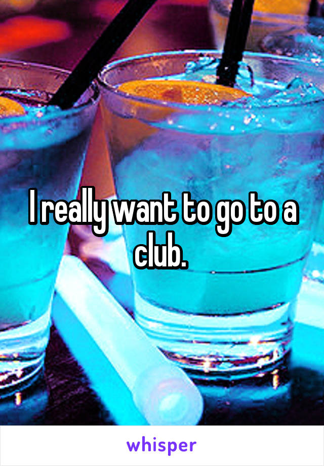 I really want to go to a club.