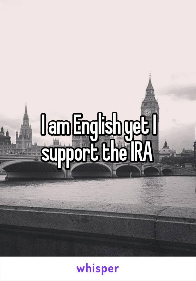 I am English yet I support the IRA