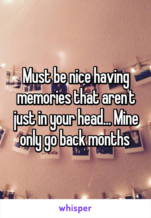 Must be nice having memories that aren't just in your head... Mine only go back months