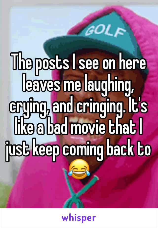 The posts I see on here leaves me laughing, crying, and cringing. It's like a bad movie that I just keep coming back to 😂
