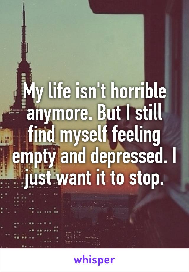 My life isn't horrible anymore. But I still find myself feeling empty and depressed. I just want it to stop.
