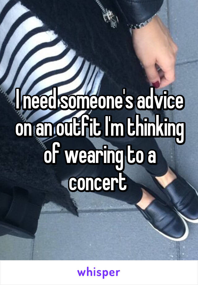 I need someone's advice on an outfit I'm thinking of wearing to a concert