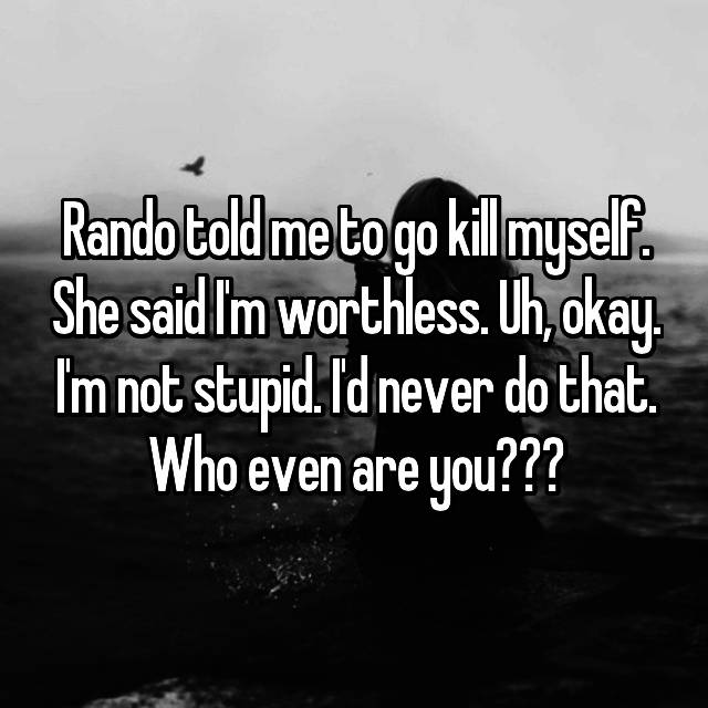 Rando told me to go kill myself. She said I'm worthless. Uh, okay. I'm not stupid. I'd never do that. Who even are you???