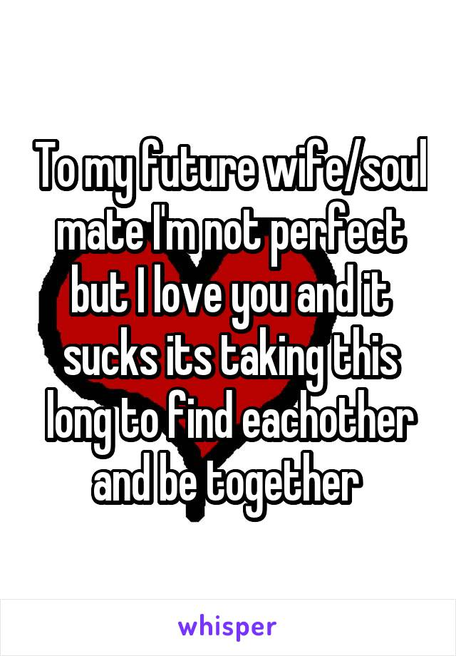 To my future wife/soul mate I'm not perfect but I love you and it sucks its taking this long to find eachother and be together