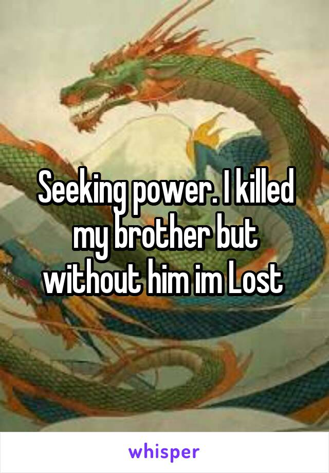 Seeking power. I killed my brother but without him im Lost