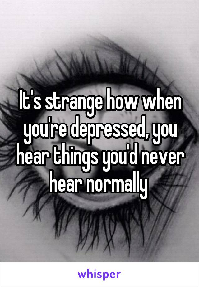 It's strange how when you're depressed, you hear things you'd never hear normally
