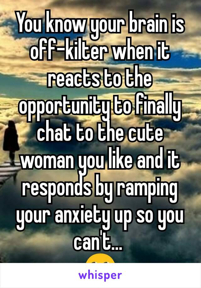You know your brain is off-kilter when it reacts to the opportunity to finally chat to the cute woman you like and it responds by ramping your anxiety up so you can't...  🙄