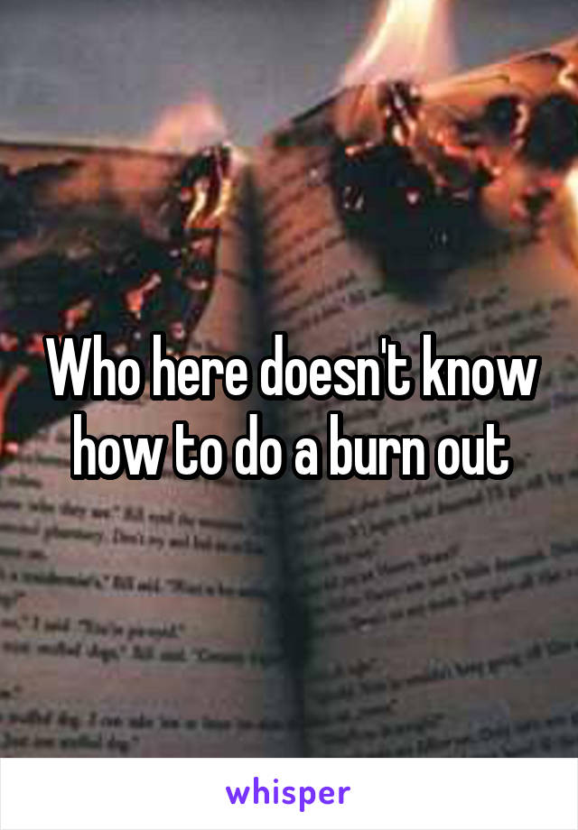 Who here doesn't know how to do a burn out