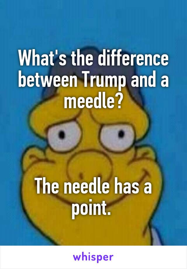 What's the difference between Trump and a meedle?    The needle has a point.