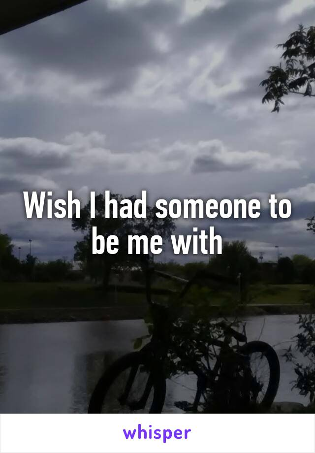 Wish I had someone to be me with