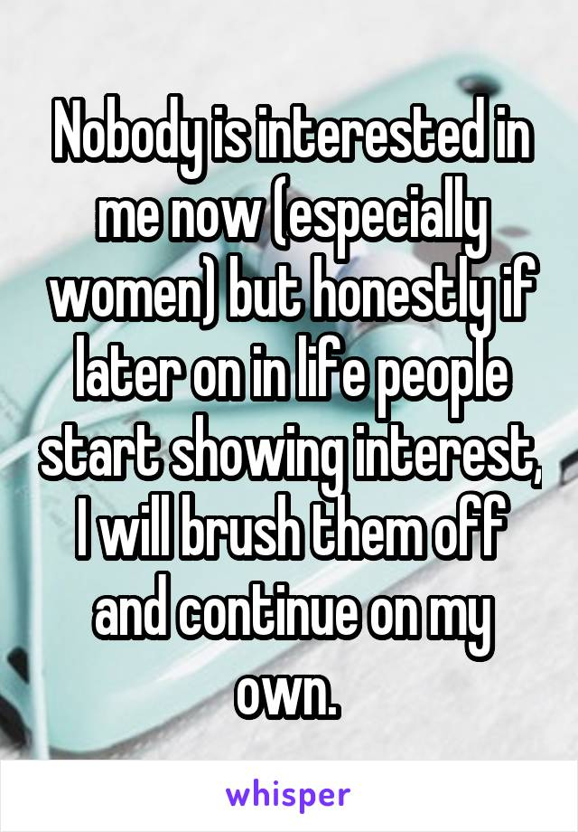 Nobody is interested in me now (especially women) but honestly if later on in life people start showing interest, I will brush them off and continue on my own.