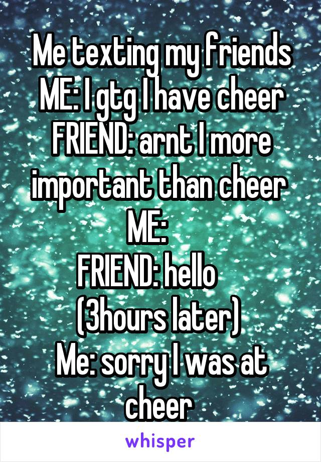 Me texting my friends ME: I gtg I have cheer FRIEND: arnt I more important than cheer  ME:      FRIEND: hello      (3hours later)  Me: sorry I was at cheer