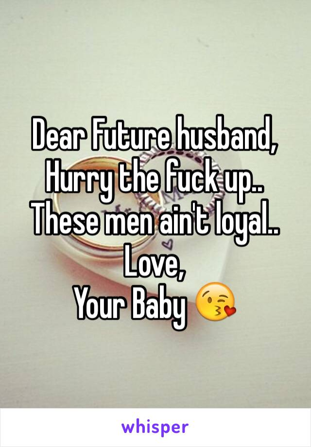 Dear Future husband,  Hurry the fuck up.. These men ain't loyal.. Love, Your Baby 😘