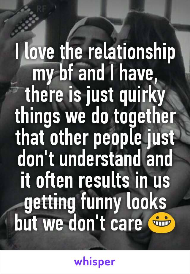 I love the relationship my bf and I have, there is just quirky things we do together that other people just don't understand and it often results in us getting funny looks but we don't care 😀