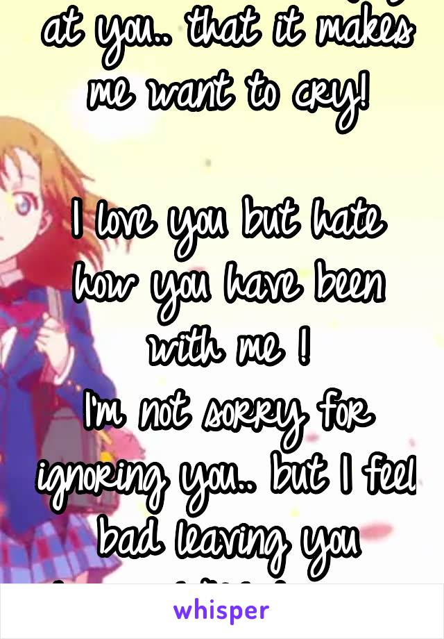 I think.... I'm so angry at you.. that it makes me want to cry!  I love you but hate how you have been with me ! I'm not sorry for ignoring you.. but I feel bad leaving you hanging! No1 deserves shit!