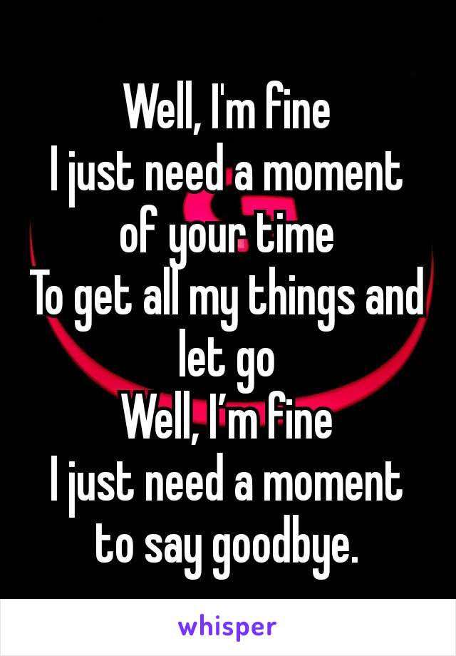 Well, I'm fine I just need a moment of your time To get all my things and let go Well, I'm fine I just need a moment to say goodbye.
