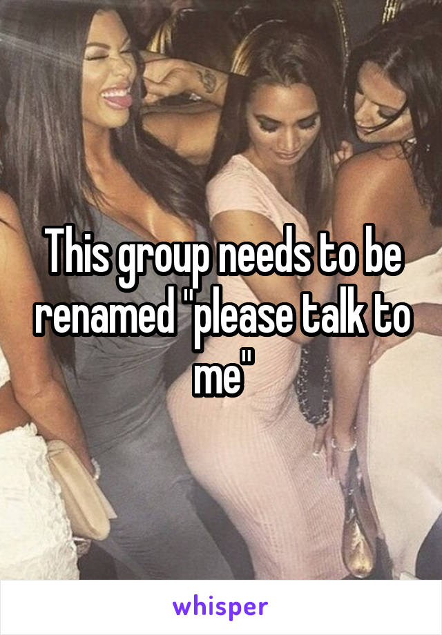 "This group needs to be renamed ""please talk to me"""