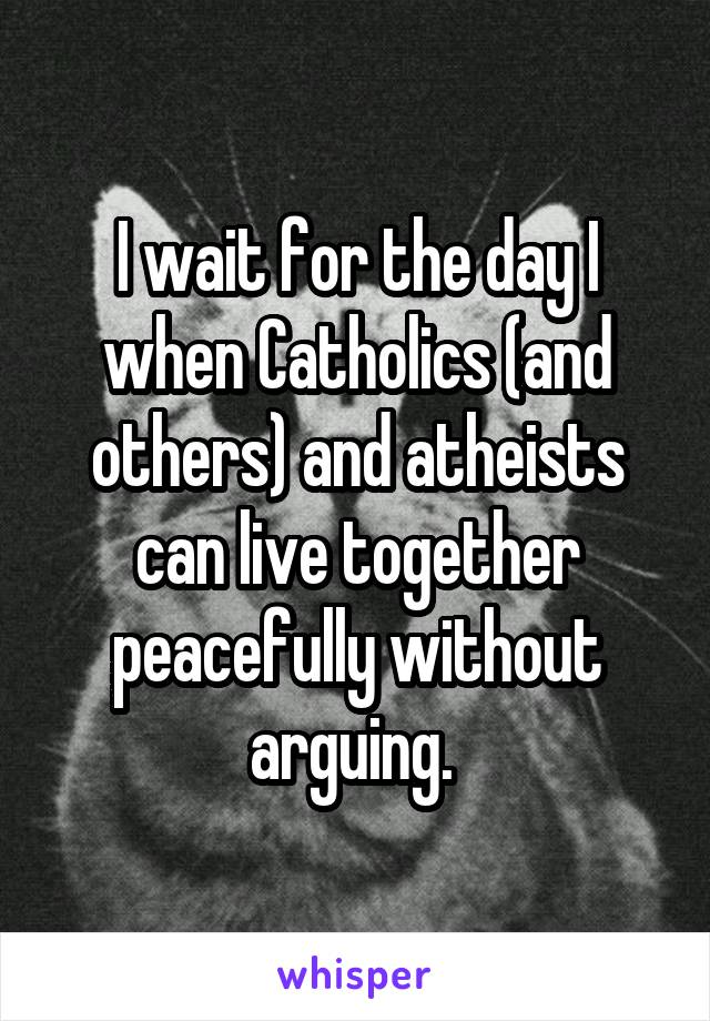 I wait for the day I when Catholics (and others) and atheists can live together peacefully without arguing.