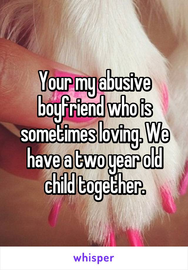 Your my abusive boyfriend who is sometimes loving. We have a two year old child together.