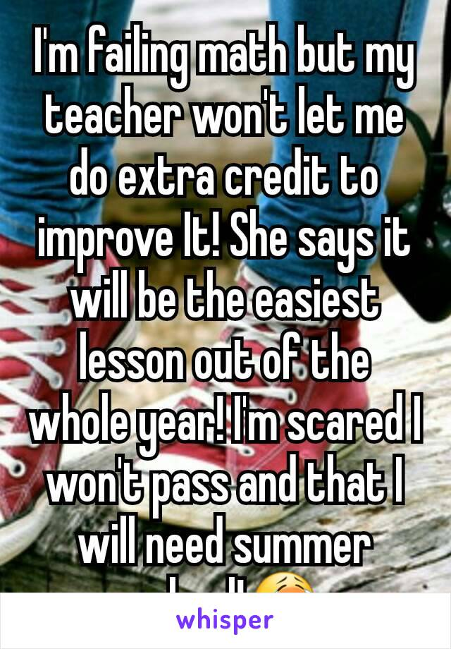 I'm failing math but my teacher won't let me do extra credit to improve It! She says it will be the easiest lesson out of the whole year! I'm scared I won't pass and that I will need summer school!😭