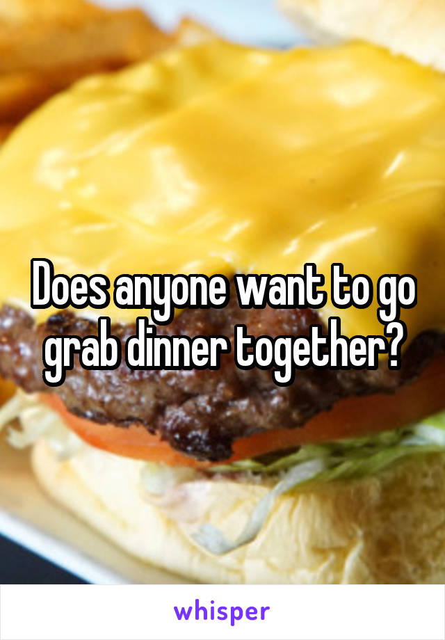 Does anyone want to go grab dinner together?