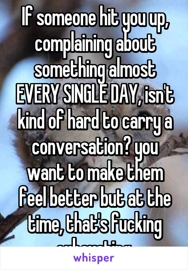 If someone hit you up, complaining about something almost EVERY SINGLE DAY, isn't kind of hard to carry a conversation? you want to make them feel better but at the time, that's fucking exhausting.